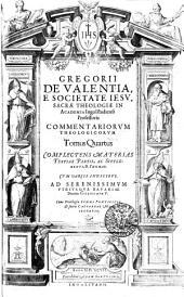 GREGORII DE VALENTIA, E SOCIETATE IESV, SACRAE TTHEOLOGIAE IN ACADEMIA Ingolstadiensi Professoris COMMENTARIORVM THEOLOGICORVM.: COMPLECTENS MATERIAS TERTIAE PARTIS, AC SVPPLEMENTI, D. THOMAE. CVM VARIIS INDICIBVS. AD SERENISSIMVM VTRIVSQVE BAVARIAE Ducem GVILHELMVM V.. Tomus Quartus, Volume 4