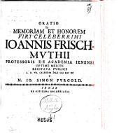 Oratio in memoriam et honorem viri celeberrimi Iohannis Frischmuthii professoris de Academia Ienensi optime meriti recitata publice a.d. 7. calendas Iulii 1698. a M. Io. Simon Purgold