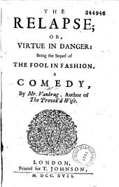 The Relapse; Or, Virtue in Danger: Being the Sequel of The Fool in Fashion, a Comedy