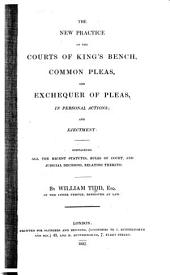 The New Practice of the Courts of King's Bench, Common Pleas, and Exchequer of Pleas, in Personal Actions; and Ejectment: Containing All the Recent Statutes, Rules of Court, and Judicial Decisions, Relating Thereto