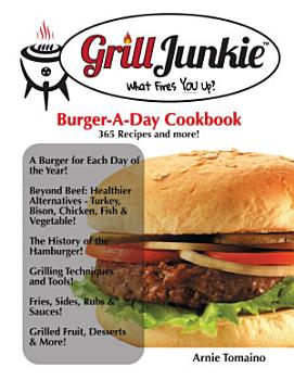 The Grill Junkie Burger a Day Cookbook  What Fires You Up  PDF