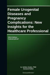 Female Urogenital Diseases and Pregnancy Complications: New Insights for the Healthcare Professional: 2013 Edition: ScholarlyBrief
