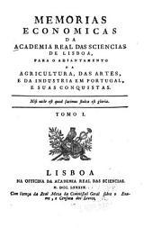 Memorias economicas da Academia real das sciencias de Lisboa, para o adiantamento da agricultura, das artes, e da industria em Portugal, e suas conquistas: Volume 1