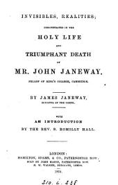 Invisibles, realities, demonstrated in the holy life and triumphant death of mr. John Janeway. With an intr. by S.R. Hall