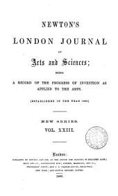 The London journal of arts and sciences (and repertory of patent inventions) [afterw.] Newton's London journal of arts and sciences: Volume 23