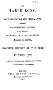 The Table Book, of Daily Recreation and Information: Concerning Remarkable Men, Manners, Times, Seasons, Solemnities, Merry-makings, Antiquities and Novelties, Forming a Complete History of the Year