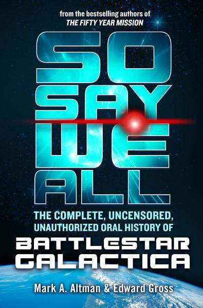 Download So Say We All  The Complete  Uncensored  Unauthorized Oral History of Battlestar Galactica Book