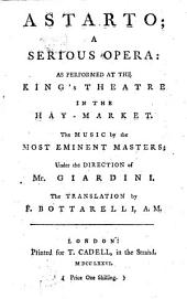 Astarto: A Serious Opera: as Performed at the King's Theatre in the Hay-market. The Music by the Most Eminent Masters; Under the Direction of Mr. Giardini. The Translation by F. Bottarelli, A.M.