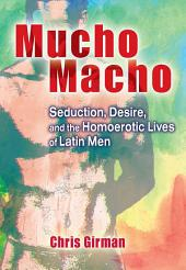 Mucho Macho: Seduction, Desire, and the Homoerotic Lives of Latin Men