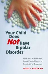 Your Child Does Not Have Bipolar Disorder: How Bad Science and Good Public Relations Created the Diagnosis: How Bad Science and Good Public Relations Created the Diagnosis