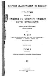Uniform Classification of Freight: Hearing Before the Committee on Interstate Commerce, United States Senate, Sixty-third Congress, Second Session, on S. 233, a Bill to Amend Section 15 of the Act to Regulate Commerce, as Amended June 29, 1966 and June 18, 1910, Volumes 1-3