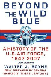 Beyond the Wild Blue: A History of the U.S. Air Force, 1947-2007, Edition 2