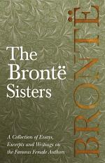 The Brontë Sisters - A Collection of Essays, Excerpts and Writings on the Famous Female Authors