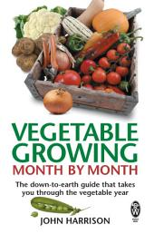 Vegetable Growing Month-by-Month: The down-to-earth guide that takes you through the vegetable year