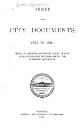 Index to the City Documents, 1834-1891: With an Appendix Containing a List of City Publications Not Included Among the Numbered Documents