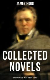 James Hogg: Collected Novels, Scottish Mystery Tales & Fantasy Stories: Scottish Classics: The Private Memoirs and Confessions of a Justified Sinner, The Three Perils of Man, The Brownie of Bodsbeck, The Shepherd's Calendar and Other Tales