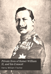 Private Lives of Kaiser William II, and His Consort: Secret History of the Court of Berlin, from the Papers and Diaries of Ursula, Countess Von Eppinghoven, Dame Du Palais to Her Majesty the Empress-queen, Volume 3