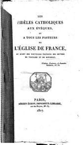 Les fidèles catholiques aux évêques: et a tous les pasteurs de l'Église de France, au sujet des nouvelles éditions des oeuvres de Voltaire et de Rousseau