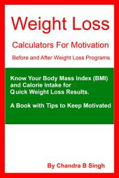 Weight Loss Calculators for Motivation – Before and After Weight Loss Programs: Know Your Body Mass Index (BMI) and Calorie Intake for Quick Weight Loss Results. A Book with Tips to Keep Motivated