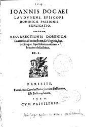 Ioannis Docaei ... Dominicae passionis explicatio, eiusdem resurrectionis dominicae enarratio, ad cuius finem, D. Virginis, duodecimque apostolorum obitus breuiter describitur