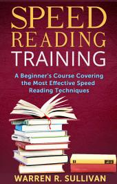 Speed Reading Training: A Beginner's Course Covering the Most Effective Speed Reading Techniques
