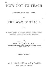How Not to Teach: Revised and Enlarged, with The Way to Teach, and a Short Series of Number Lessons (after Grube). Also Test Problems for Review Exercises