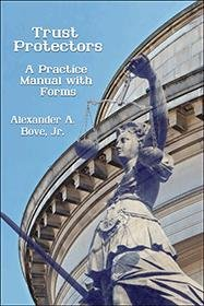 Trust Protectors  A Practice Manual with Forms