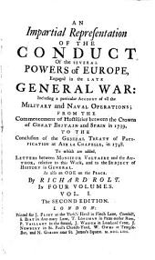 An Impartial Representation of the Conduct of the Several Powers of Europe, Engaged in the Late General War: Including a Particular Account of All the Military and Naval Operations, from the Commencement of Hostilities Between the Crowns of Great Britain and Spain, in 1739, to the Conclusion of the General Treaty of Pacification at Aix la Chapelle, in 1748 : to which are Added, Letters Between Monsieur Voltaire and the Author, Relative to this Work, and to the Subject of History in General, as Also An Ode on the Peace, Volume 1