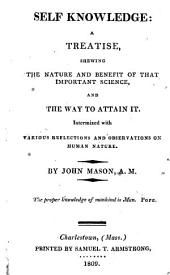 Self-knowledge: A Treatise Shewing the Nature and Benefit of that Important Science, and the Way to Attain it : Intermixed with Various Reflections and Observations on Human Nature