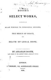Booth's Select Works: Consisting of Glad Tidings to Perishing Sinners ; The Reign of Grace ; and Death of Legal Hope