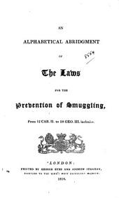 An Alphabetical Abridgment of the Laws for the Prevention of Smuggling: From 12 Car. Ii to 58 Geo. III. Inclusive