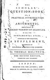 The Scholar's Question-book: Or, a Practical Introduction to Arithmetic. ... To which is Now Subjoined, a Supplement, ... By Thomas Molineux