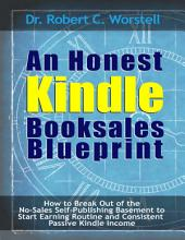 An Honest Kindle Booksales Blueprint: How to Break Out of the No Sales Self Publishing Basement to Start Earning Routine and Consistent Passive Kindle Income