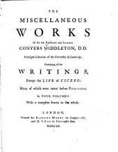 The Miscellaneous Works of the Late Reverend and Learned Conyers Middleton: Containing All His Writings, Except the Life of Cicero: Many of which Were Never Before Published, Volume 1