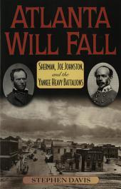 Atlanta Will Fall: Sherman, Joe Johnston, and the Yankee Heavy Battalions