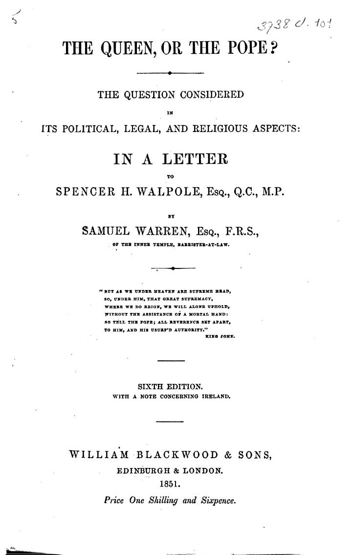 The Queen, Or the Pope? The Question Considered in Its Political, Legal, and Religious Aspects, in a Letter to S. H. Walpole. ... Sixth Edition, with a Note Concerning Ireland