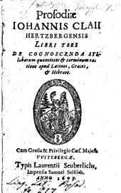Prosodiae Johannis Claii Hertzbergensis libri tres: ... apud Lat., Graec. et Hebraeos