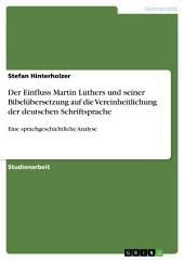 Der Einfluss Martin Luthers und seiner Bibelübersetzung auf die Vereinheitlichung der deutschen Schriftsprache: Eine sprachgeschichtliche Analyse