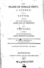 The Praise of Female Piety, a Sermon: with a Letter, Addressed to ... James Earl of Hopetoun: and The Echo ; Addressed to ... Viscount Balgonie. By Samuel Martin ..