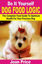Do It Yourself Dog Food Logic: The Complete Food Guide To Optimum Health For Your Precious Dog
