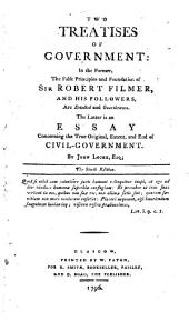 Two treatises of government: in the former, the false principles and foundation of Sir Robert Filmer [in his Patriarcha] ... are detected and overthrown. The latter is an essay concerning the true original, extent, and end of civil-government ... The sixth edition