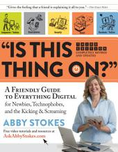 """Is This Thing On?"": A Friendly Guide to Everything Digital for Newbies, Technophobes, and the Kicking & Screaming, Edition 3"