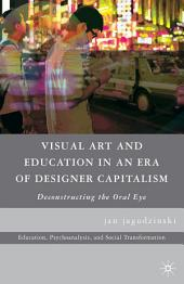 Visual Art and Education in an Era of Designer Capitalism: Deconstructing the Oral Eye