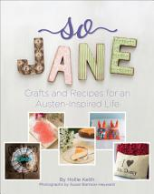 So Jane: Crafts and Recipes for an Austen-Inspired Life