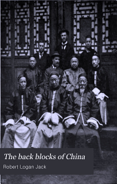 The Back Blocks of China: A Narrative of Experiences Among the Chinese, Sifans, Lolos, Tibetans, Shans and Kachins, Between Shanghai and the Irrawadi