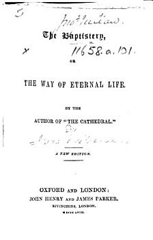 The Baptistery  Or the Way of Eternal Life  By the Author of    The Cathedral     i e  Isaac Williams   A New Edition PDF