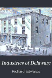 Industries of Delaware: Historical and Descriptive Review : Cities, Towns and Business Interests, Institutions, Manufacturing and Commercial Advantages