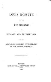 Louis Kossuth and the last Revolutions in Hungary and Transylvania, containing a detailed biography of the leader of the Magyar movement