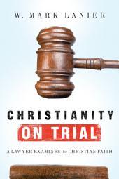 Christianity on Trial: A Lawyer Examines the Christian Faith