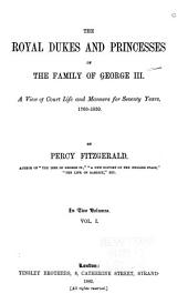 The Royal Dukes and Princesses of the Family of George III.: A View of Court Life and Manners for Seventy Years, 1760-1830, Volume 1